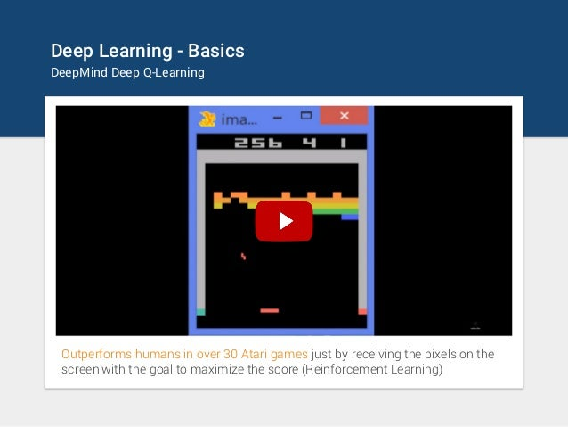 Deep Learning - Basics DeepMind Deep Q-Learning Outperforms humans in over 30 Atari games just by receiving the pixels on ...