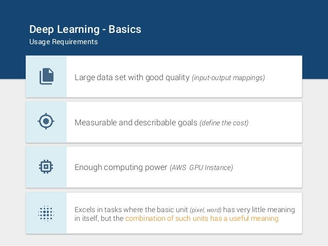 Deep Learning - Basics Usage Requirements Large data set with good quality (input-output mappings) Measurable and describa...