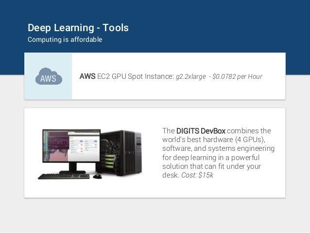 Deep Learning - Tools Computing is affordable AWS EC2 GPU Spot Instance: g2.2xlarge - $0.0782 per Hour The DIGITS DevBox c...