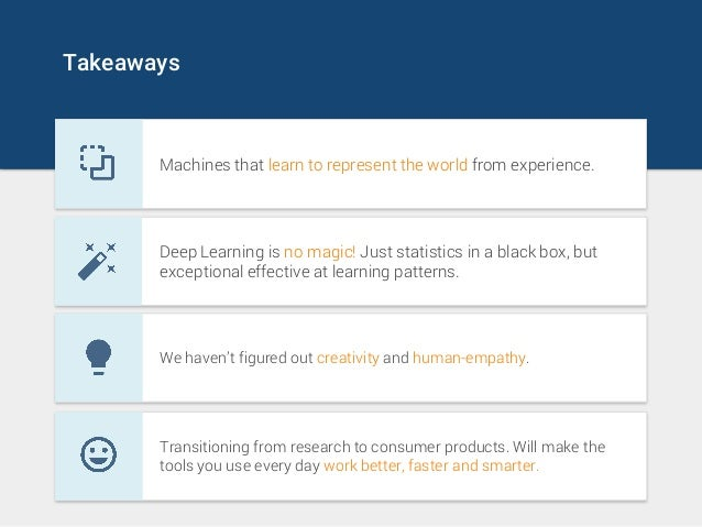 Takeaways Machines that learn to represent the world from experience. Deep Learning is no magic! Just statistics in a blac...