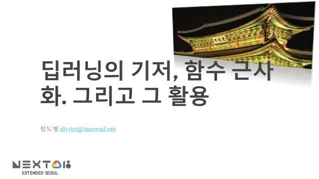 EXTENDED SEOUL 딥러닝의 기저, 함수 근사 화. 그리고 그 활용 임도형 dh-rim@hanmail.net