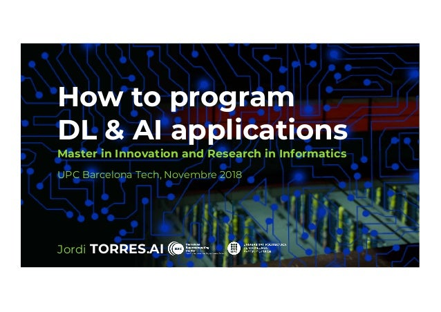 1 How to program DL & AI applications Master in Innovation and Research in Informatics UPC Barcelona Tech, Novembre 2018 J...