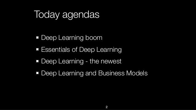 2 Today agendas Deep Learning boom Essentials of Deep Learning Deep Learning - the newest Deep Learning and Business Models