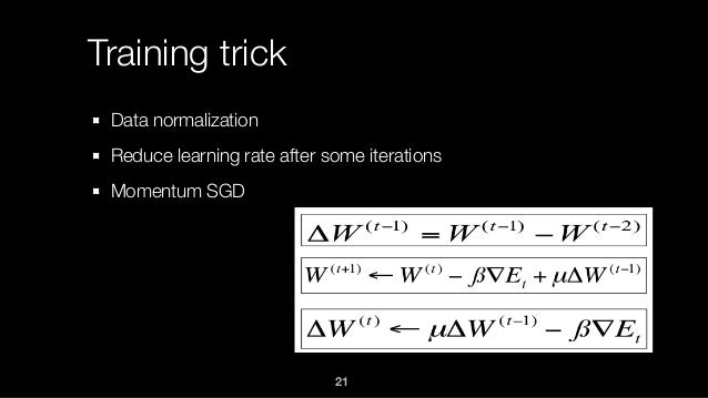Training trick Data normalization Reduce learning rate after some iterations Momentum SGD 21