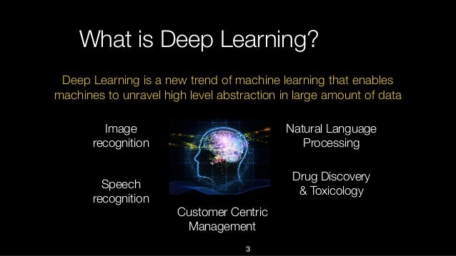 3 What is Deep Learning? Deep Learning is a new trend of machine learning that enables machines to unravel high level abst...