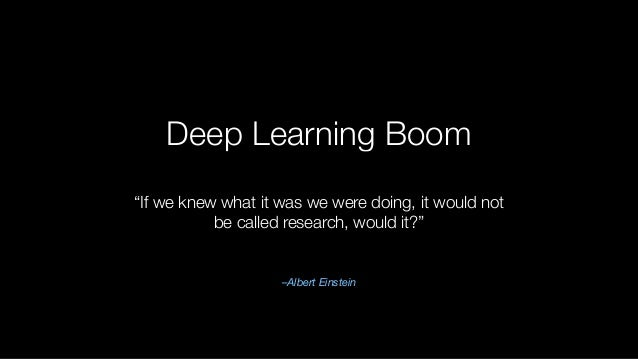 """Deep Learning Boom –Albert Einstein """"If we knew what it was we were doing, it would not be called research, would it?"""""""