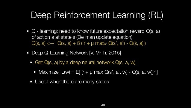 40 Deep Reinforcement Learning (RL) Q - learning: need to know future expectation reward Q(s, a) of action a at state s (B...