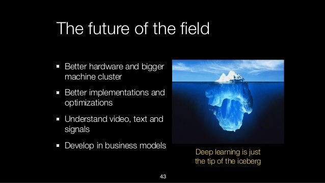 The future of the field Better hardware and bigger machine cluster Better implementations and optimizations Understand vide...