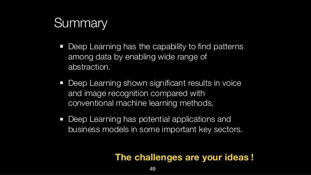 Summary Deep Learning has the capability to find patterns among data by enabling wide range of abstraction. Deep Learning s...