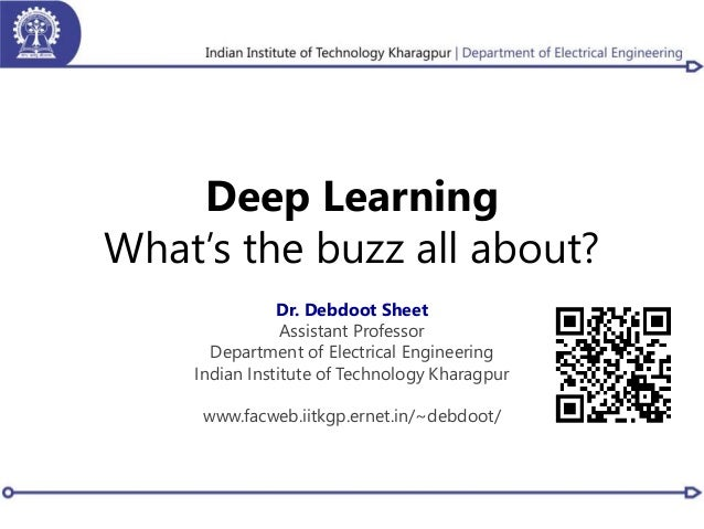Deep Learning What's the buzz all about? Dr. Debdoot Sheet Assistant Professor Department of Electrical Engineering Indian...