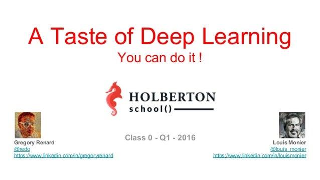 Louis Monier @louis_monier https://www.linkedin.com/in/louismonier A Taste of Deep Learning You can do it ! Gregory Renard...