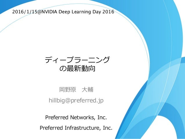 ディープラーニング の最新動向 岡野原  ⼤大輔 hillbig@preferred.jp Preferred  Networks,  Inc. Preferred  Infrastructure,  Inc. 2016/1/15@NVIDIA...