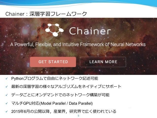 Chainer : 深層学習フレームワーク ü Pythonプログラムで⾃自由にネットワーク記述可能 ü 最新の深層学習の様々なアルゴリズムをネイティブにサポート ü データごとにオンデマンドでのネットワーク構築が可能 ü マル...