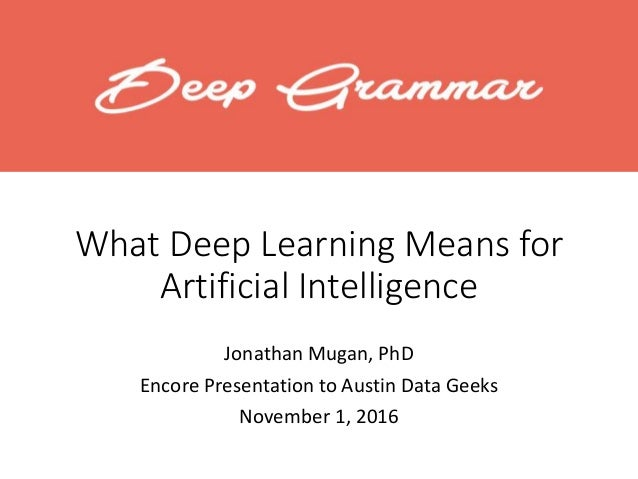 What Deep Learning Means for Artificial Intelligence Jonathan Mugan, PhD Encore Presentation to Austin Data Geeks November...