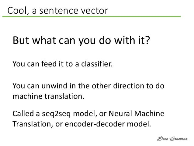 Cool, a sentence vector But what can you do with it? You can unwind in the other direction to do machine translation. Call...