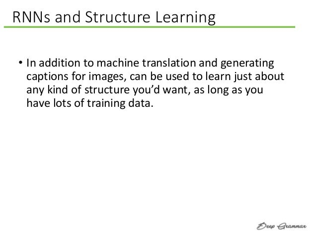 RNNs and Structure Learning • In addition to machine translation and generating captions for images, can be used to learn ...