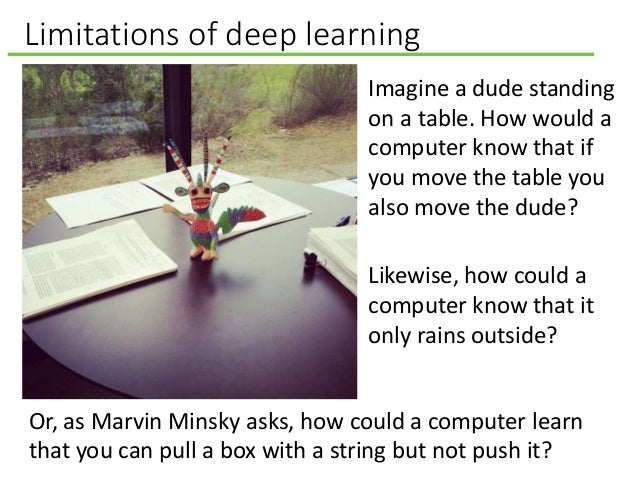 Limitations of deep learning Imagine a dude standing on a table. How would a computer know that if you move the table you ...