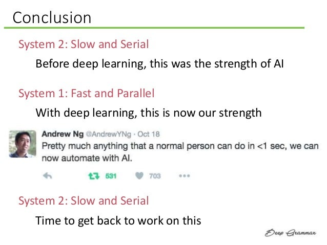 Conclusion System 1: Fast and Parallel System 2: Slow and Serial Before deep learning, this was the strength of AI System ...