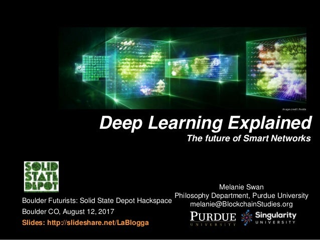 Melanie Swan Philosophy Department, Purdue University melanie@BlockchainStudies.org Deep Learning Explained The future of ...