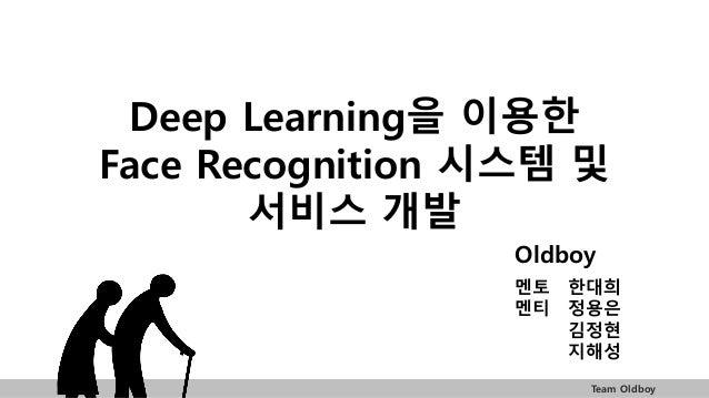 Team Oldboy Deep Learning을 이용한 Face Recognition 시스템 및 서비스 개발 Oldboy 멘토 한대희 멘티 정용은 김정현 지해성