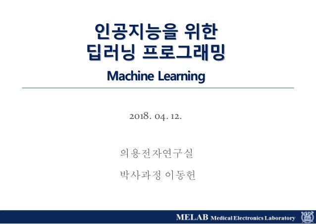 2018. 04. 12. 인공지능을 위한 딥러닝 프로그래밍 Machine Learning 의용전자연구실 박사과정 이동헌