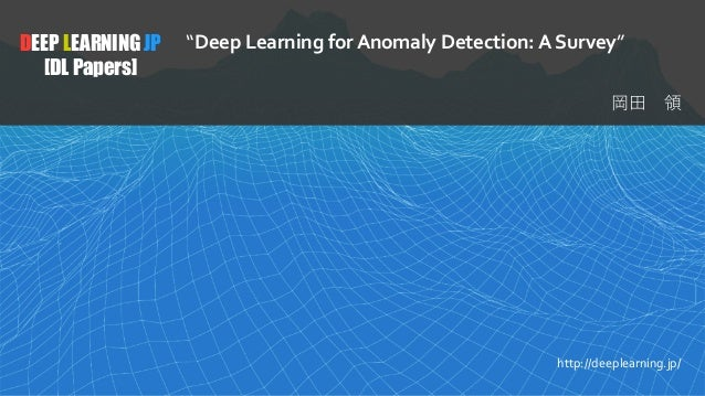 "1 DEEP LEARNING JP [DL Papers] http://deeplearning.jp/ ""Deep Learning for Anomaly Detection: A Survey"""