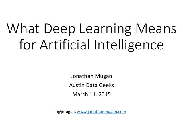 What Deep Learning Means for Artificial Intelligence Jonathan Mugan Austin Data Geeks March 11, 2015 @jmugan, www.jonathan...
