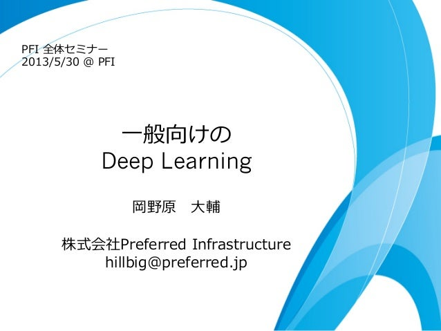 ⼀一般向けのDeep Learning岡野原  ⼤大輔株式会社Preferred  Infrastructure  hillbig@preferred.jpPFI  全体セミナー  2013/5/30  @  PFI