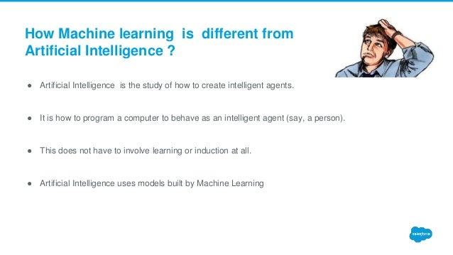 How Machine learning is different from Artificial Intelligence ? ● Artificial Intelligence is the study of how to create i...