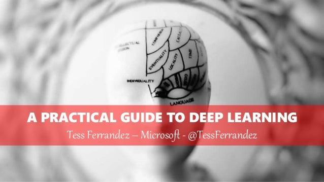 A PRACTICAL GUIDE TO DEEP LEARNING Tess Ferrandez – Microsoft - @TessFerrandez