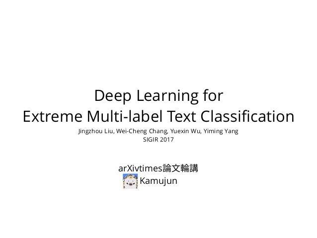Deep Learning for Extreme Multi-label Text Classification Jingzhou Liu, Wei-Cheng Chang, Yuexin Wu, Yiming Yang SIGIR 2017...