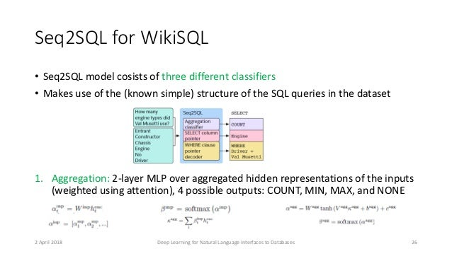 Seq2SQL for WikiSQL • Seq2SQL model cosists of three different classifiers • Makes use of the (known simple) structure of ...