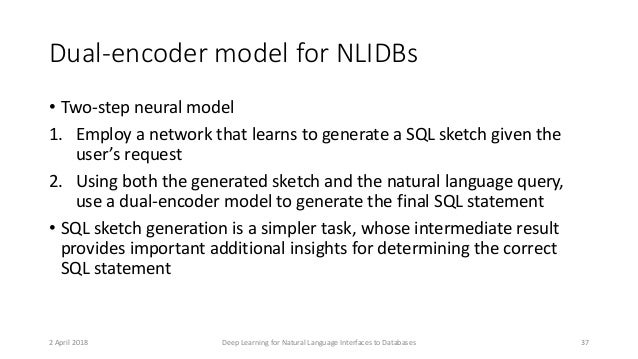 Dual-encoder model for NLIDBs • Two-step neural model 1. Employ a network that learns to generate a SQL sketch given the u...