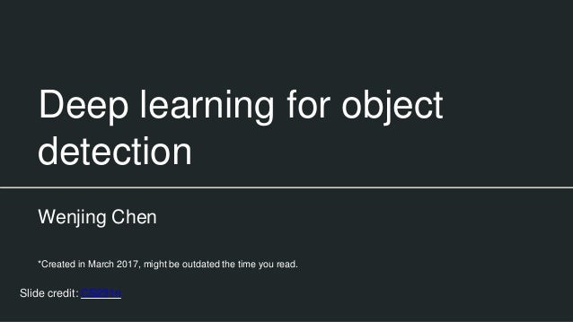 Deep learning for object detection Wenjing Chen *Created in March 2017, might be outdated the time you read. Slide credit:...