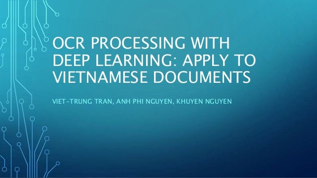 OCR PROCESSING WITH DEEP LEARNING: APPLY TO VIETNAMESE DOCUMENTS VIET-TRUNG TRAN, ANH PHI NGUYEN, KHUYEN NGUYEN