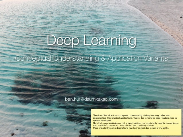 Deep Learning Conceptual Understanding & Application Variants ben.hur@daumkakao.com The aim of this slide is at conceptual...