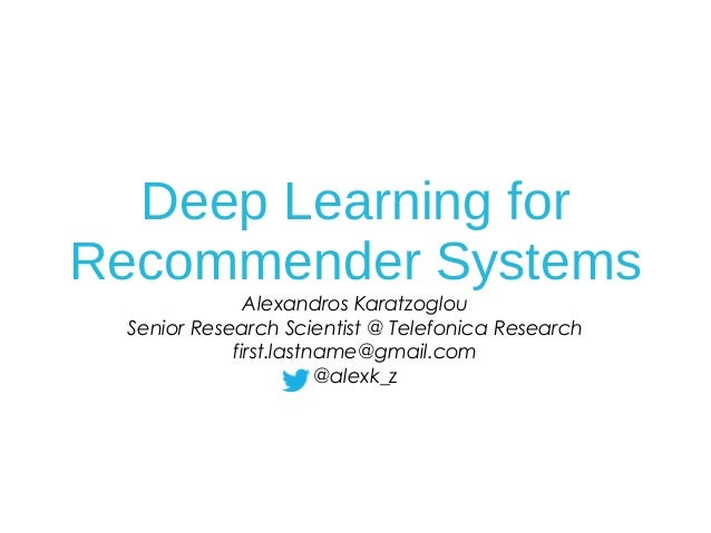 Deep Learning for Recommender Systems Alexandros Karatzoglou Senior Research Scientist @ Telefonica Research first.lastnam...