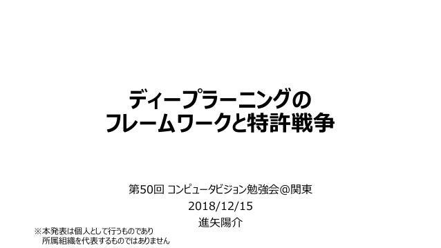 ディープラーニングの フレームワークと特許戦争 第50回 コンピュータビジョン勉強会@関東 2018/12/15 進矢陽介 ※本発表は個人として行うものであり 所属組織を代表するものではありません