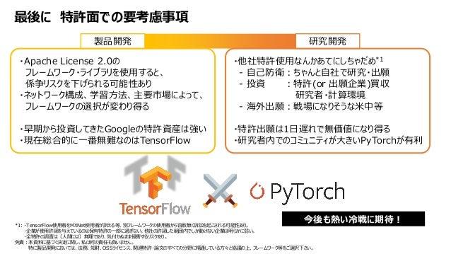 最後に 特許面での要考慮事項 *1: ・TensorFlow使用者をMXNet使用者が訴える等、別フレームワークの使用者から容赦無く訴訟を起こされる可能性あり。 ・企業が使用許諾を与えているのは保有特許の一部に過ぎない。他社の許諾した範囲内でし...