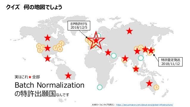 クイズ 何の地図でしょう AWSリージョンマップ引用元: https://aws.amazon.com/about-aws/global-infrastructure/ Batch Normalization の特許出願国なんです 特許査定発送...