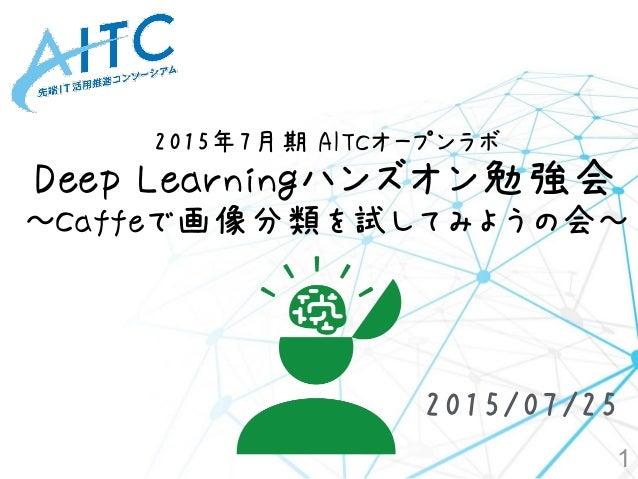 2015年7月期 AITCオープンラボ Deep Learningハンズオン勉強会 ~Caffeで画像分類を試してみようの会~ 1 2015/07/25