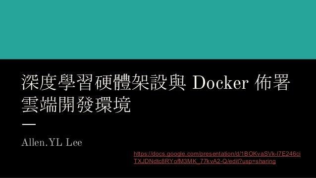 深度學習硬體架設與 Docker 佈署 雲端開發環境 Allen.YL Lee https://docs.google.com/presentation/d/1BOKvaSVk-l7E246ci TXJDNdtc8RYofM3MK_77kvA2...