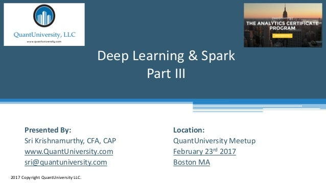 Location: QuantUniversity Meetup February 23rd 2017 Boston MA Deep Learning & Spark Part III 2017 Copyright QuantUniversit...