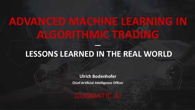 ADVANCED MACHINE LEARNING IN ALGORITHMIC TRADING ― LESSONS LEARNED IN THE REAL WORLD Ulrich Bodenhofer Chief Artificial In...