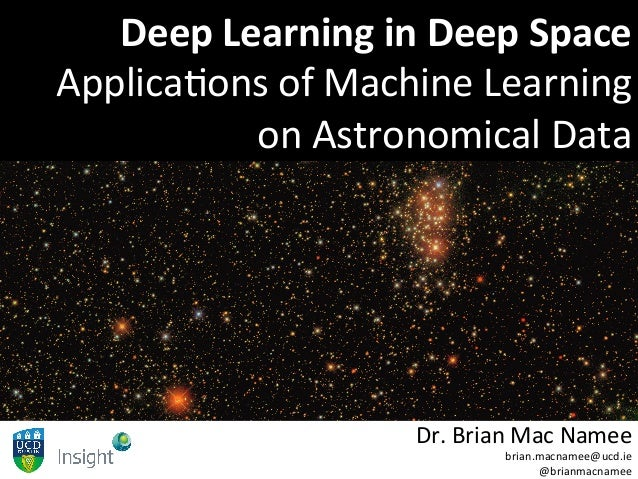 Deep	Learning	in	Deep	Space	 Applica(ons	of	Machine	Learning	 on	Astronomical	Data	 Dr.	Brian	Mac	Namee	 brian.macnamee@uc...