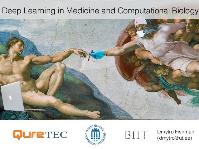 Deep Learning in Medicine and Computational Biology Dmytro Fishman (dmytro@ut.ee)