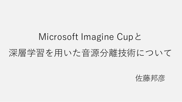 Microsoft Imagine Cupと 深層学習を用いた音源分離技術について 佐藤邦彦