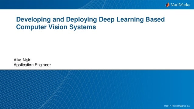 1© 2017 The MathWorks, Inc. Developing and Deploying Deep Learning Based Computer Vision Systems Alka Nair Application Eng...