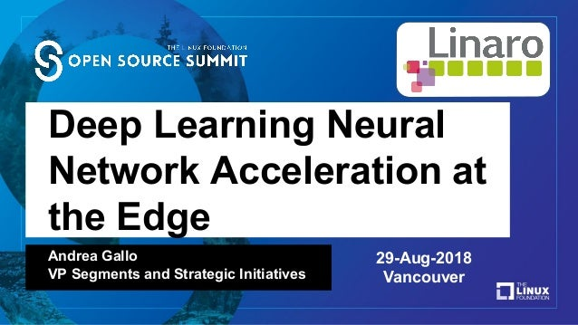 Deep Learning Neural Network Acceleration at the Edge Andrea Gallo VP Segments and Strategic Initiatives 29-Aug-2018 Vanco...