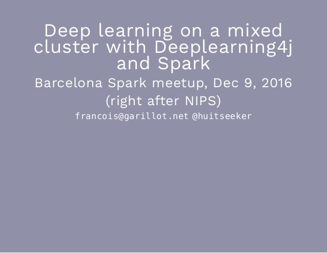 Deep learning on a mixed cluster with Deeplearning4j and Spark Barcelona Spark meetup, Dec 9, 2016 (right after NIPS) fran...